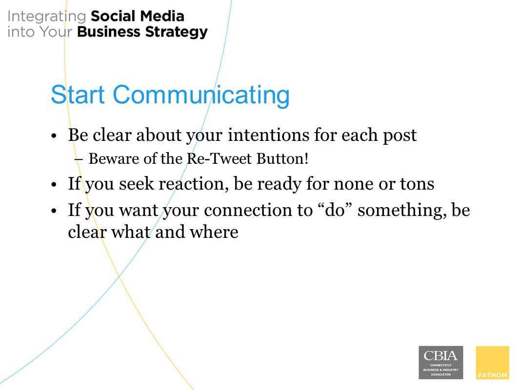 Start Communicating Be clear about your intentions for each post –Beware of the Re-Tweet Button.