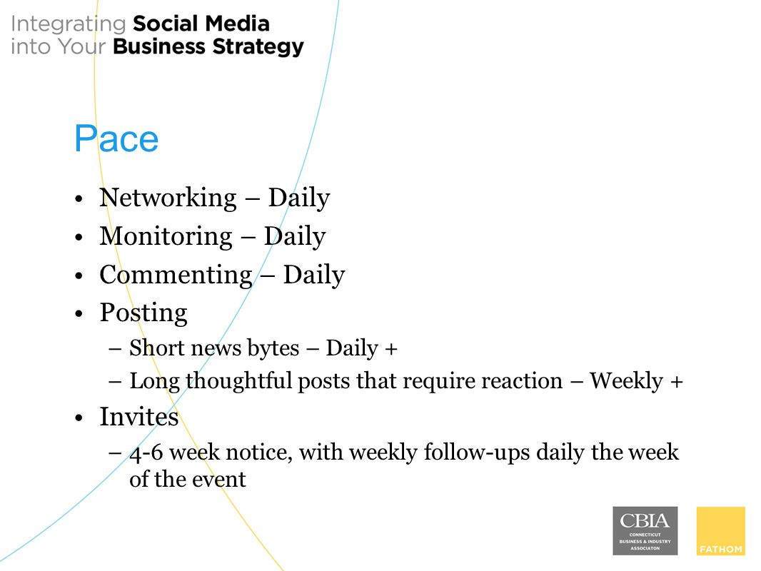 Pace Networking – Daily Monitoring – Daily Commenting – Daily Posting –Short news bytes – Daily + –Long thoughtful posts that require reaction – Weekly + Invites –4-6 week notice, with weekly follow-ups daily the week of the event