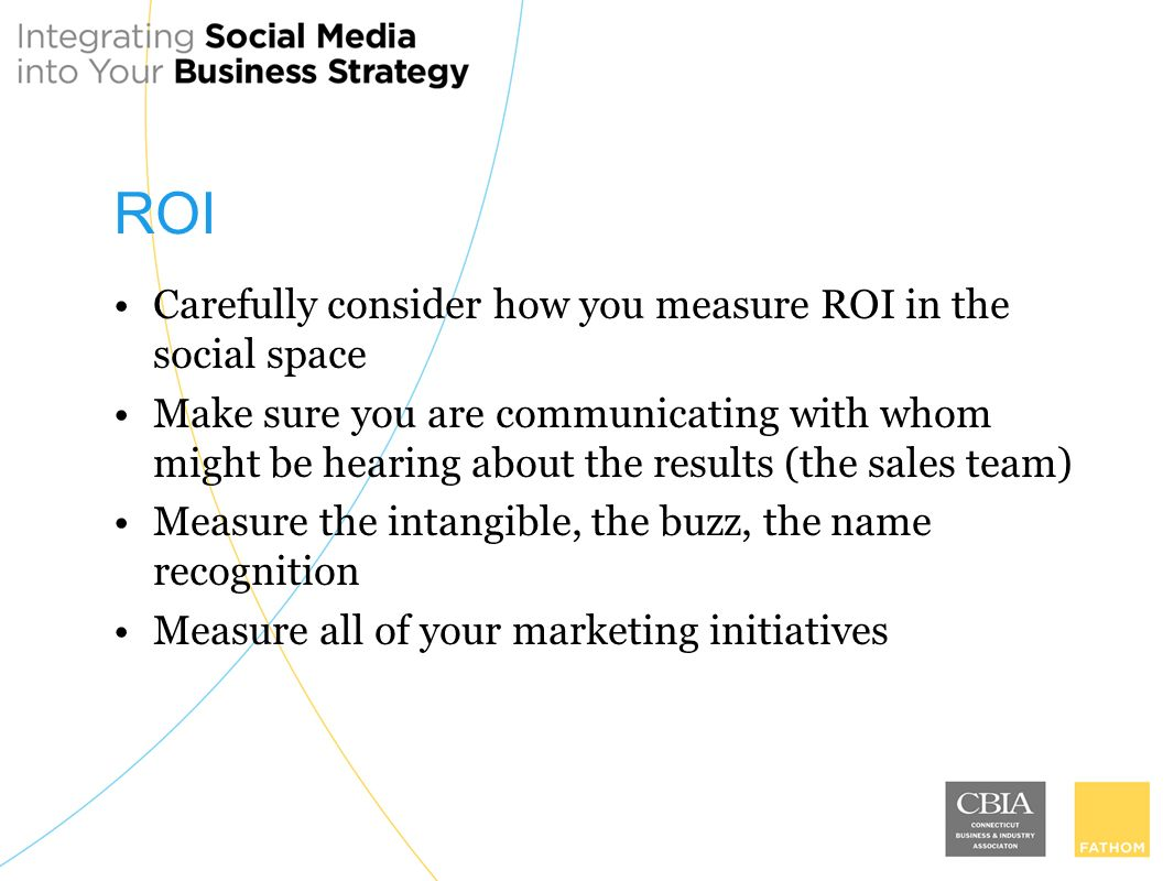ROI Carefully consider how you measure ROI in the social space Make sure you are communicating with whom might be hearing about the results (the sales team) Measure the intangible, the buzz, the name recognition Measure all of your marketing initiatives