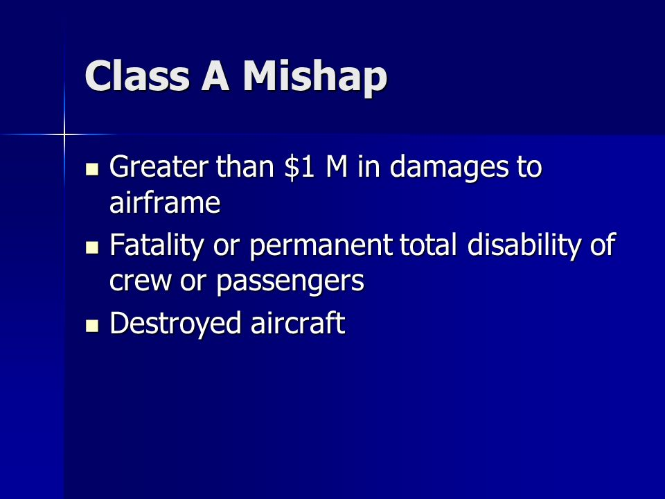 Class A Mishap Greater than $1 M in damages to airframe Greater than $1 M in damages to airframe Fatality or permanent total disability of crew or passengers Fatality or permanent total disability of crew or passengers Destroyed aircraft Destroyed aircraft