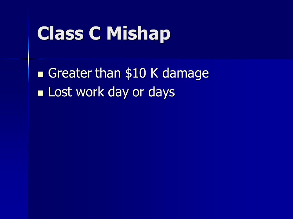 Class C Mishap Greater than $10 K damage Greater than $10 K damage Lost work day or days Lost work day or days