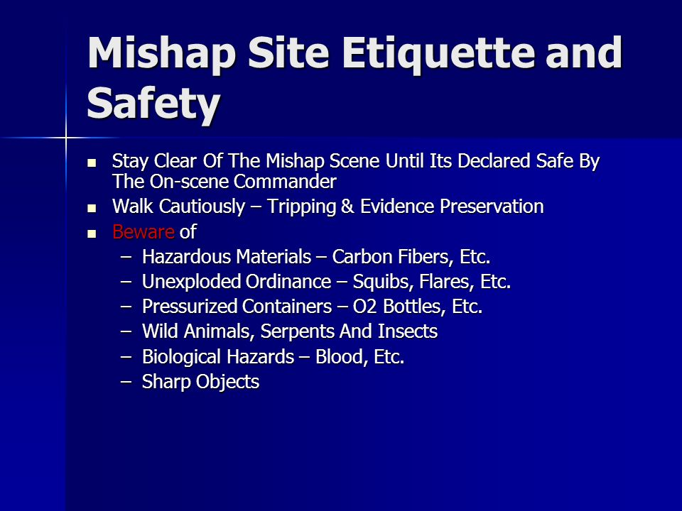 Mishap Site Etiquette and Safety Stay Clear Of The Mishap Scene Until Its Declared Safe By The On-scene Commander Stay Clear Of The Mishap Scene Until Its Declared Safe By The On-scene Commander Walk Cautiously – Tripping & Evidence Preservation Walk Cautiously – Tripping & Evidence Preservation Beware of Beware of –Hazardous Materials – Carbon Fibers, Etc.