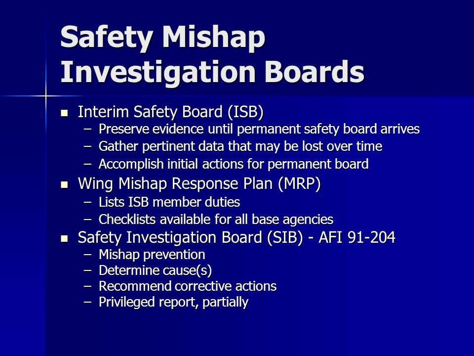 Safety Mishap Investigation Boards Interim Safety Board (ISB) Interim Safety Board (ISB) –Preserve evidence until permanent safety board arrives –Gather pertinent data that may be lost over time –Accomplish initial actions for permanent board Wing Mishap Response Plan (MRP) Wing Mishap Response Plan (MRP) –Lists ISB member duties –Checklists available for all base agencies Safety Investigation Board (SIB) - AFI Safety Investigation Board (SIB) - AFI –Mishap prevention –Determine cause(s) –Recommend corrective actions –Privileged report, partially