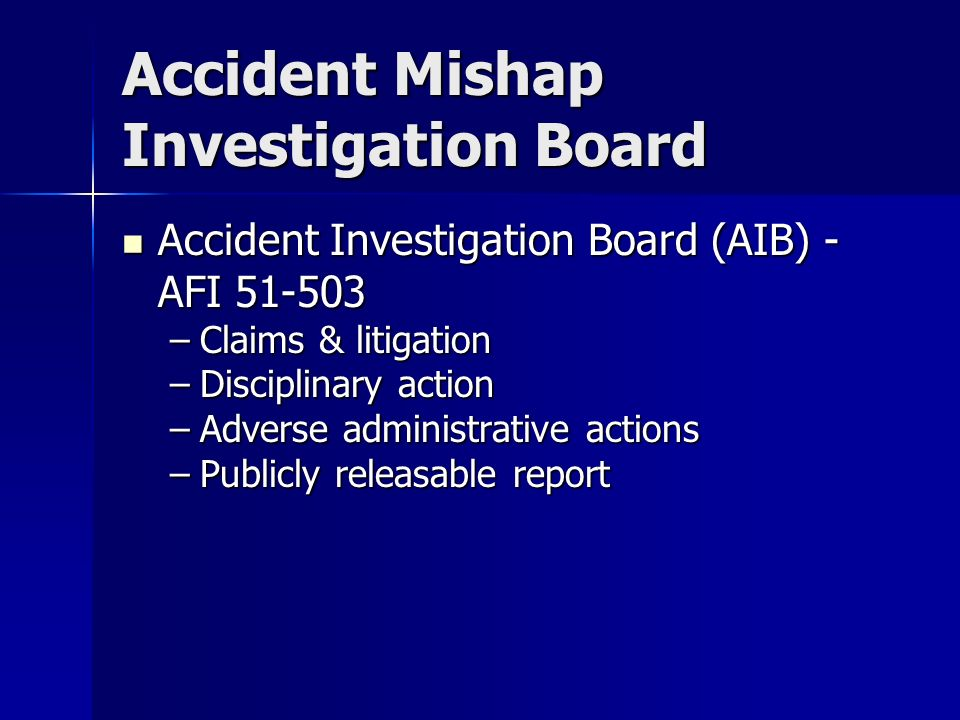 Accident Mishap Investigation Board Accident Investigation Board (AIB) - AFI Accident Investigation Board (AIB) - AFI –Claims & litigation –Disciplinary action –Adverse administrative actions –Publicly releasable report