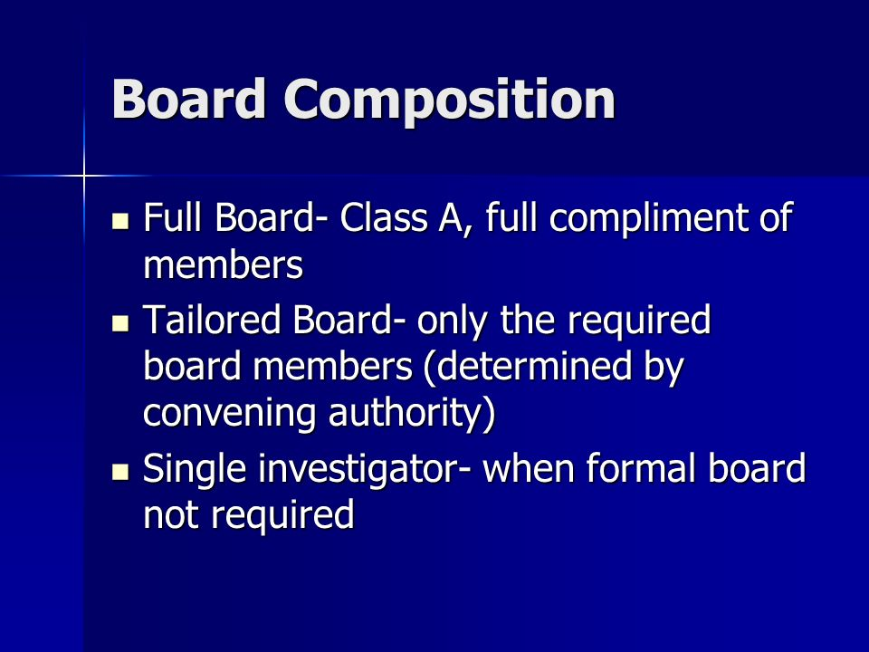 Board Composition Full Board- Class A, full compliment of members Full Board- Class A, full compliment of members Tailored Board- only the required board members (determined by convening authority) Tailored Board- only the required board members (determined by convening authority) Single investigator- when formal board not required Single investigator- when formal board not required