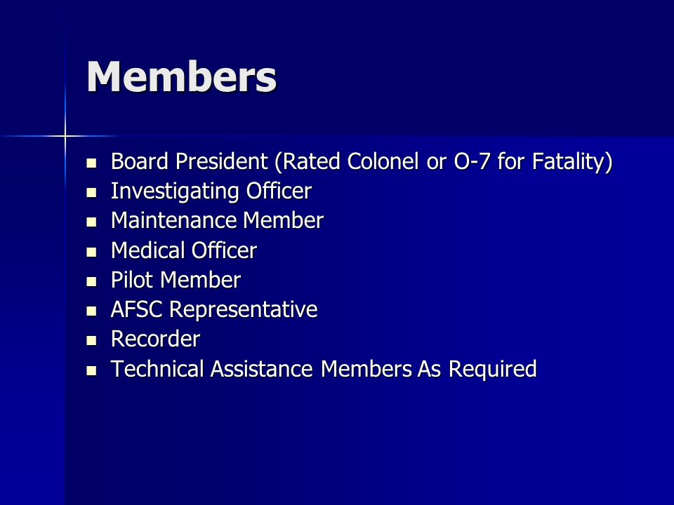 Members Board President (Rated Colonel or O-7 for Fatality) Board President (Rated Colonel or O-7 for Fatality) Investigating Officer Investigating Officer Maintenance Member Maintenance Member Medical Officer Medical Officer Pilot Member Pilot Member AFSC Representative AFSC Representative Recorder Recorder Technical Assistance Members As Required Technical Assistance Members As Required