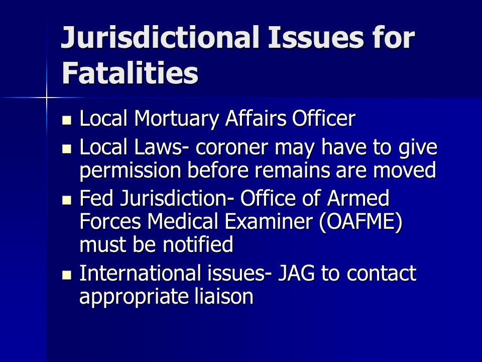 Jurisdictional Issues for Fatalities Local Mortuary Affairs Officer Local Mortuary Affairs Officer Local Laws- coroner may have to give permission before remains are moved Local Laws- coroner may have to give permission before remains are moved Fed Jurisdiction- Office of Armed Forces Medical Examiner (OAFME) must be notified Fed Jurisdiction- Office of Armed Forces Medical Examiner (OAFME) must be notified International issues- JAG to contact appropriate liaison International issues- JAG to contact appropriate liaison
