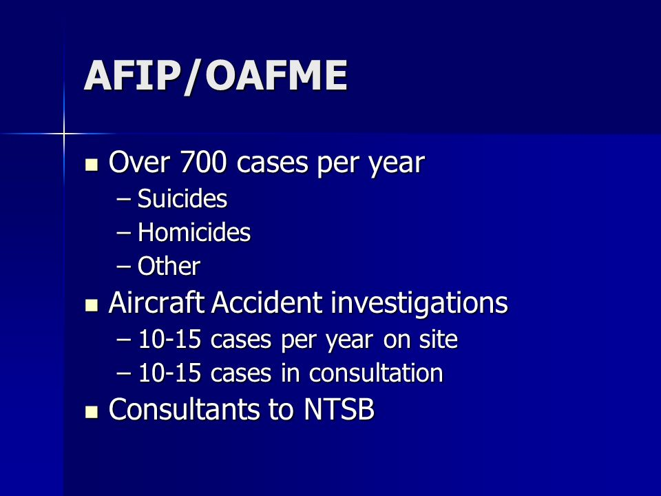 AFIP/OAFME Over 700 cases per year Over 700 cases per year –Suicides –Homicides –Other Aircraft Accident investigations Aircraft Accident investigations –10-15 cases per year on site –10-15 cases in consultation Consultants to NTSB Consultants to NTSB