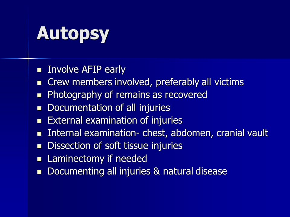 Autopsy Involve AFIP early Involve AFIP early Crew members involved, preferably all victims Crew members involved, preferably all victims Photography of remains as recovered Photography of remains as recovered Documentation of all injuries Documentation of all injuries External examination of injuries External examination of injuries Internal examination- chest, abdomen, cranial vault Internal examination- chest, abdomen, cranial vault Dissection of soft tissue injuries Dissection of soft tissue injuries Laminectomy if needed Laminectomy if needed Documenting all injuries & natural disease Documenting all injuries & natural disease