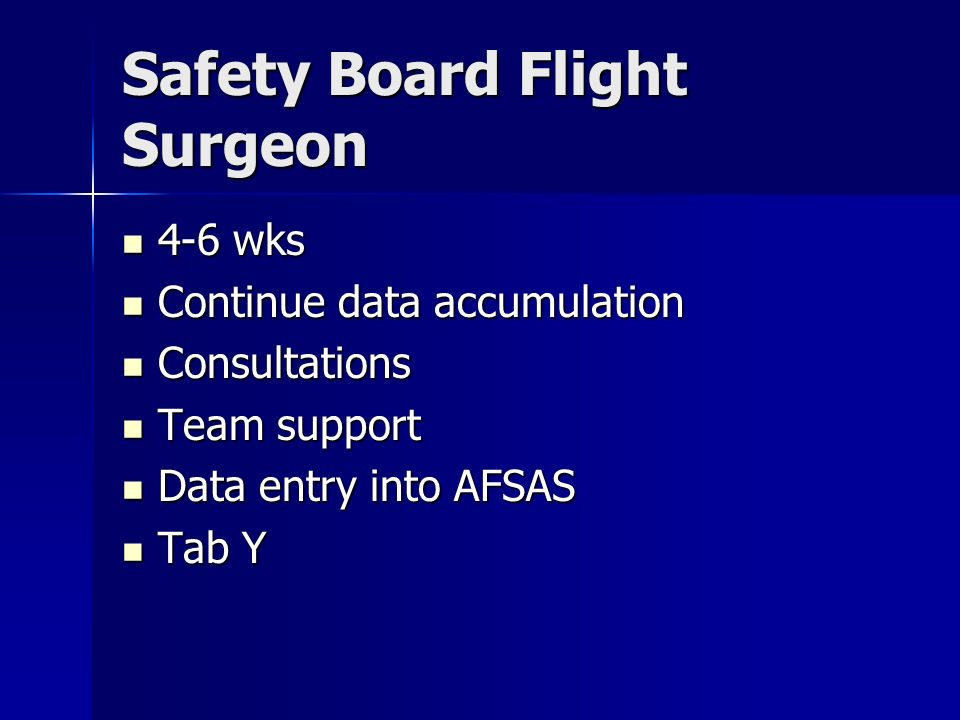 Safety Board Flight Surgeon 4-6 wks 4-6 wks Continue data accumulation Continue data accumulation Consultations Consultations Team support Team support Data entry into AFSAS Data entry into AFSAS Tab Y Tab Y