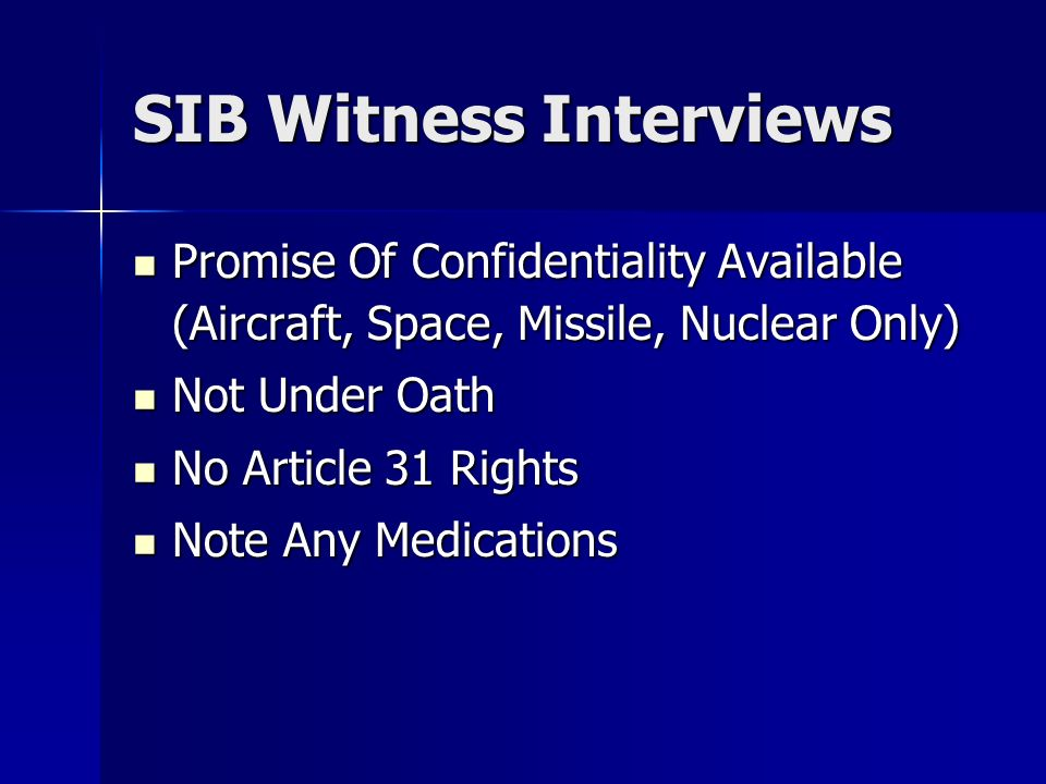 SIB Witness Interviews Promise Of Confidentiality Available (Aircraft, Space, Missile, Nuclear Only) Promise Of Confidentiality Available (Aircraft, Space, Missile, Nuclear Only) Not Under Oath Not Under Oath No Article 31 Rights No Article 31 Rights Note Any Medications Note Any Medications