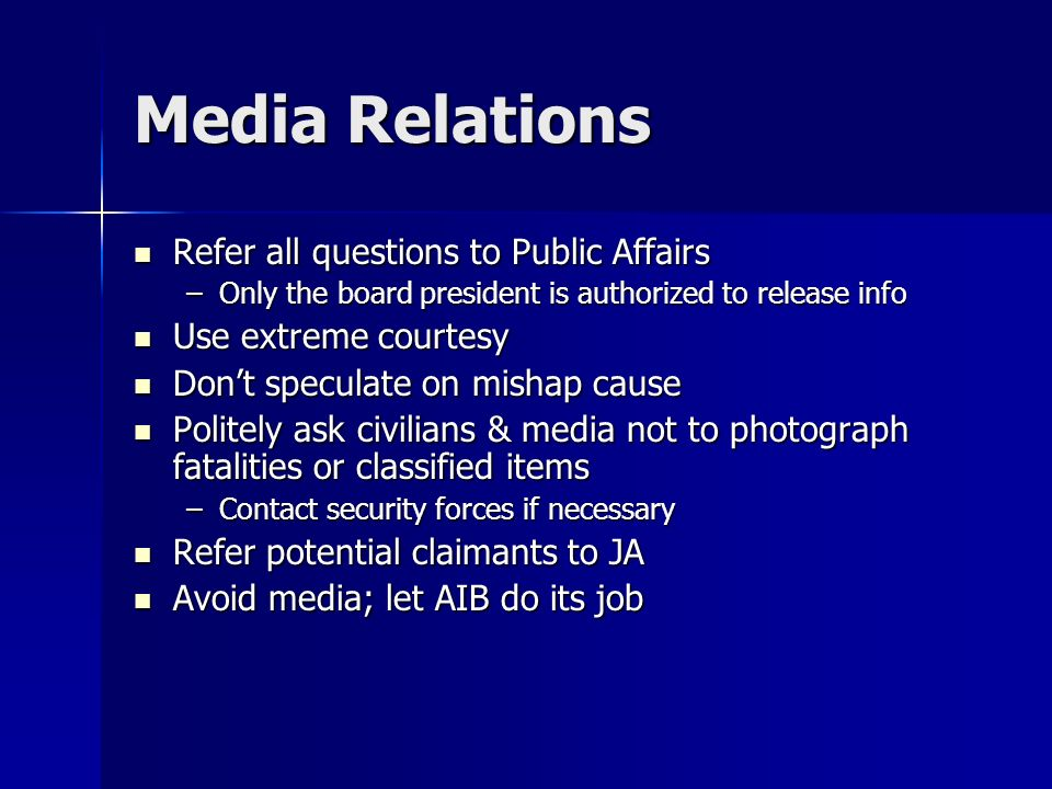 Media Relations Refer all questions to Public Affairs Refer all questions to Public Affairs –Only the board president is authorized to release info Use extreme courtesy Use extreme courtesy Dont speculate on mishap cause Dont speculate on mishap cause Politely ask civilians & media not to photograph fatalities or classified items Politely ask civilians & media not to photograph fatalities or classified items –Contact security forces if necessary Refer potential claimants to JA Refer potential claimants to JA Avoid media; let AIB do its job Avoid media; let AIB do its job