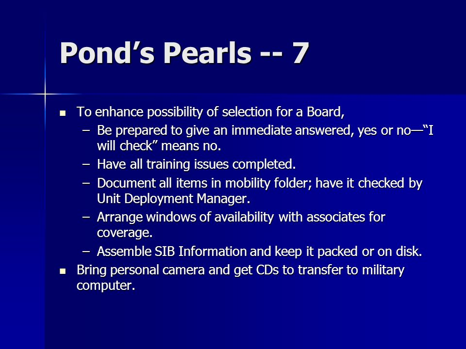 Ponds Pearls -- 7 To enhance possibility of selection for a Board, To enhance possibility of selection for a Board, –Be prepared to give an immediate answered, yes or noI will check means no.