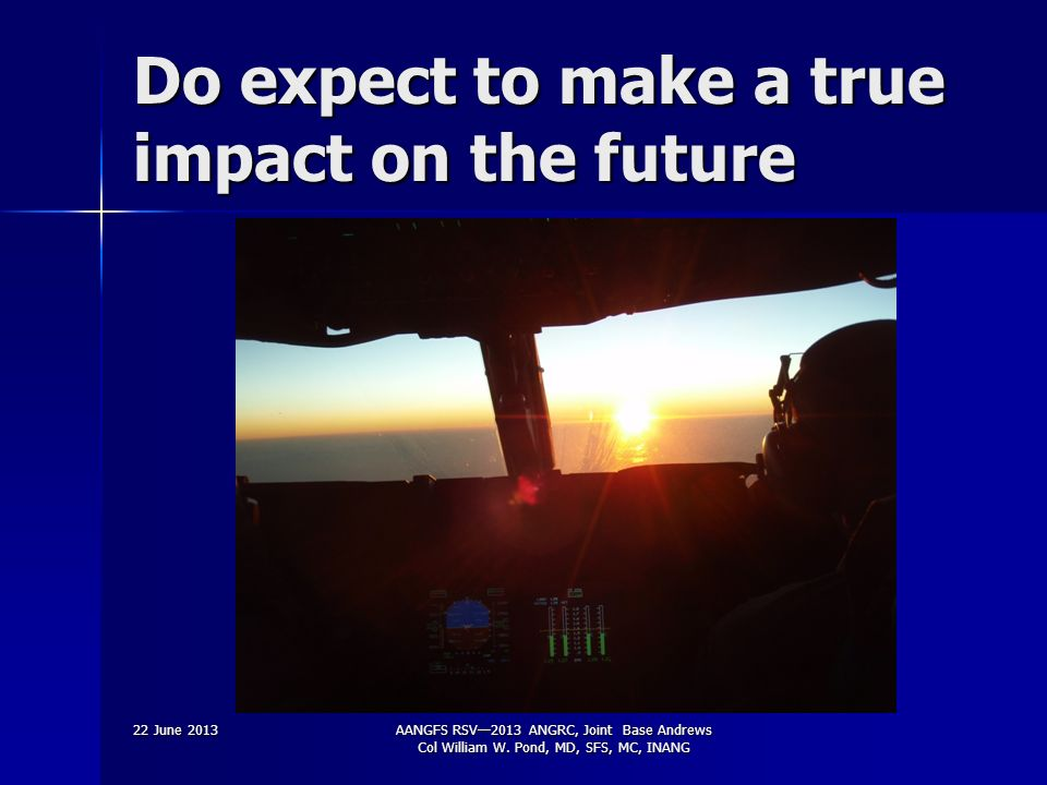 Do expect to make a true impact on the future 22 June 2013AANGFS RSV2013 ANGRC, Joint Base Andrews Col William W.