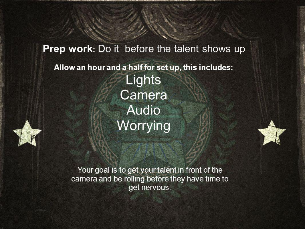 Prep work : Do it before the talent shows up Allow an hour and a half for set up, this includes: Lights Camera Audio Worrying Your goal is to get your talent in front of the camera and be rolling before they have time to get nervous.