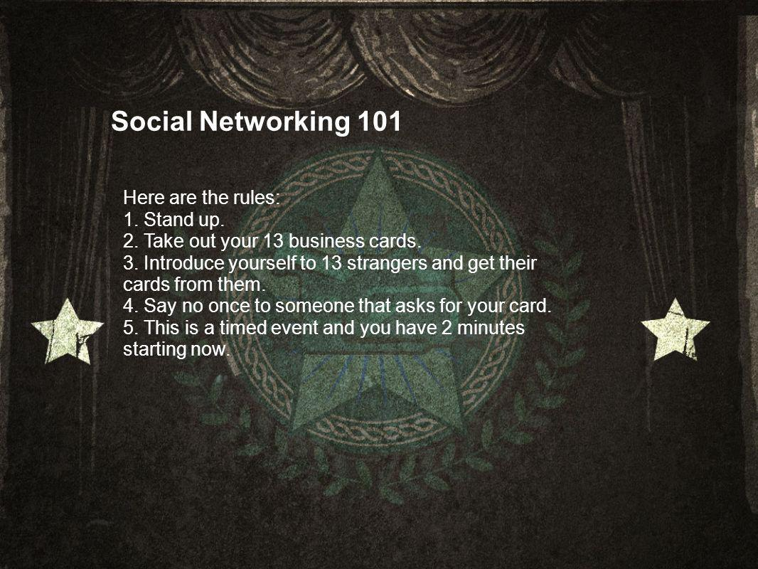 Social Networking 101 Here are the rules: 1. Stand up.