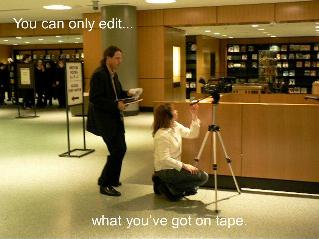what youve got on tape. You can only edit...