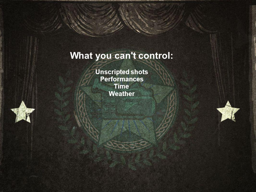 What you can t control: Unscripted shots Performances Time Weather