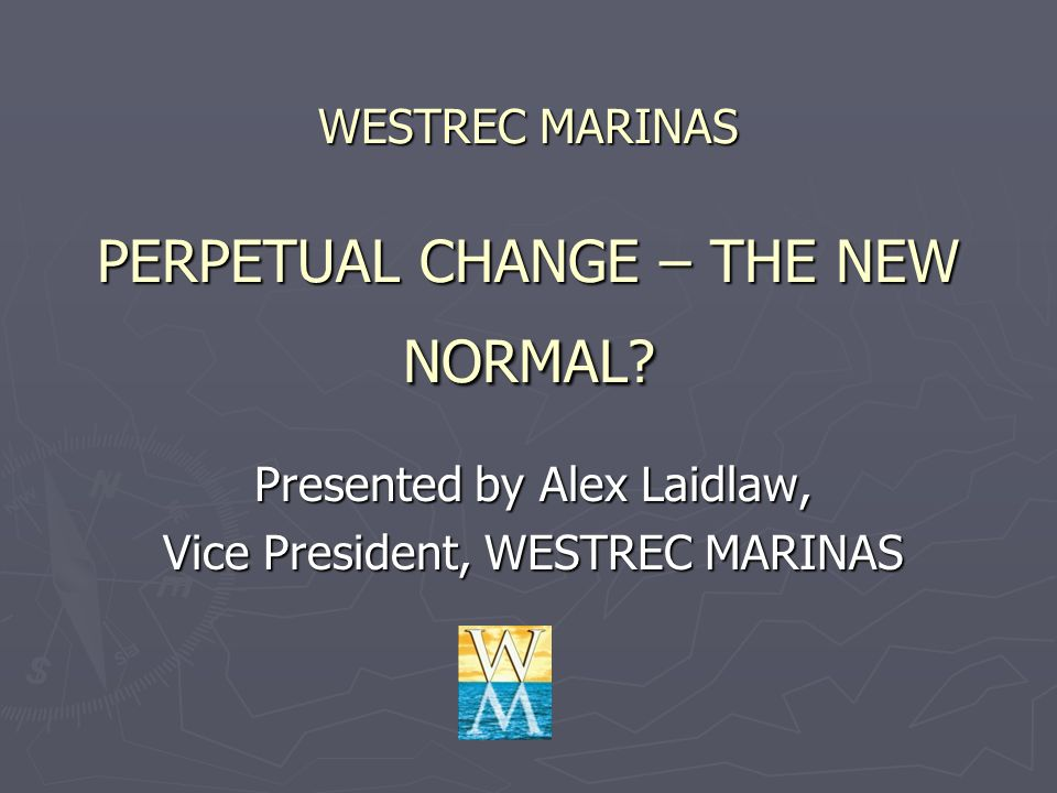 WESTREC MARINAS PERPETUAL CHANGE – THE NEW NORMAL? Presented by Alex Laidlaw, Vice President, WESTREC MARINAS