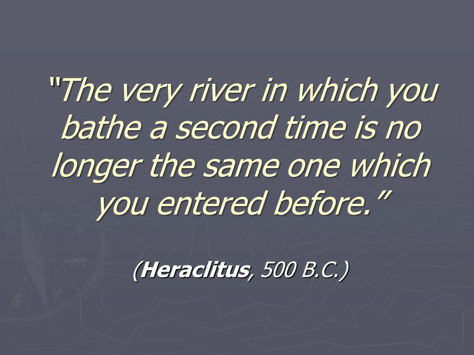 The very river in which you bathe a second time is no longer the same one which you entered before.The very river in which you bathe a second time is