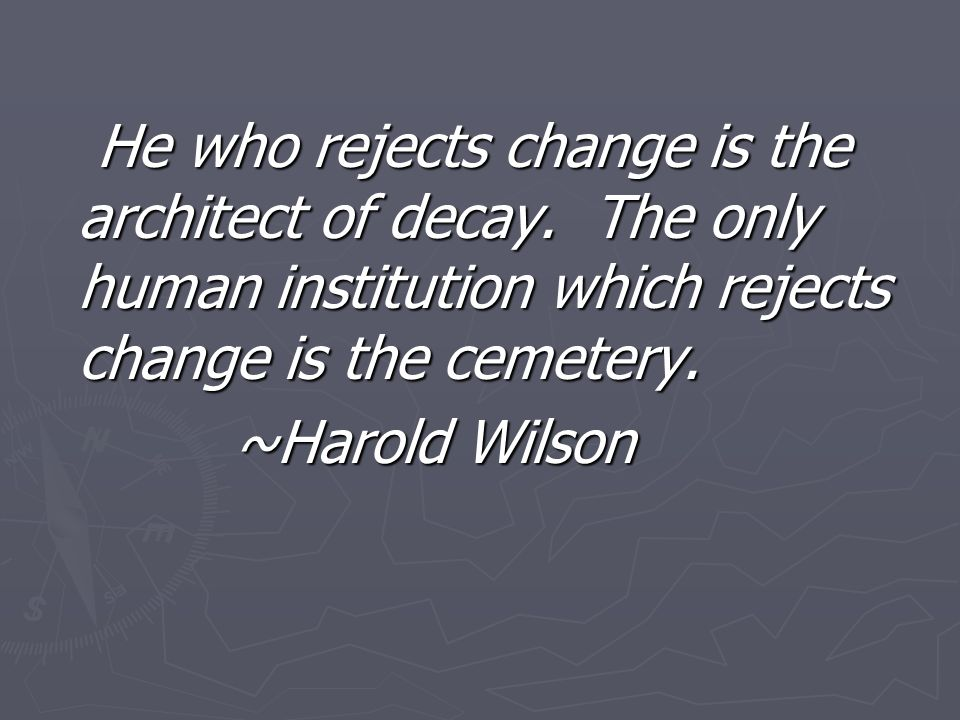 He who rejects change is the architect of decay. The only human institution which rejects change is the cemetery. He who rejects change is the archite