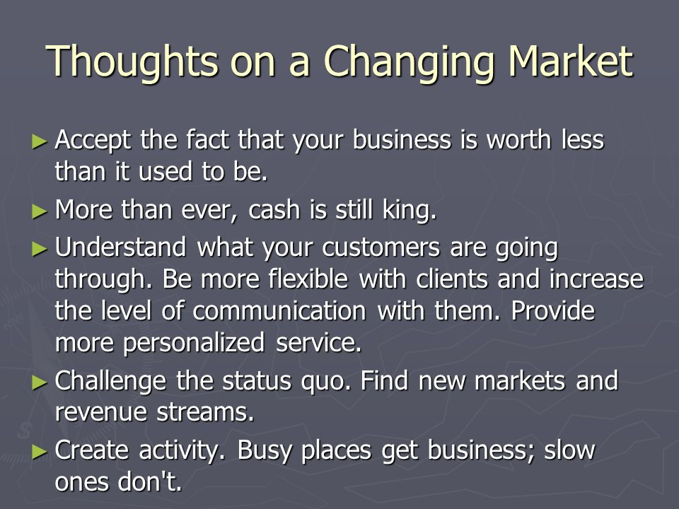 Thoughts on a Changing Market Accept the fact that your business is worth less than it used to be. Accept the fact that your business is worth less th