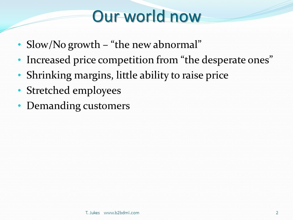 Our world now Slow/No growth – the new abnormal Increased price competition from the desperate ones Shrinking margins, little ability to raise price Stretched employees Demanding customers T.