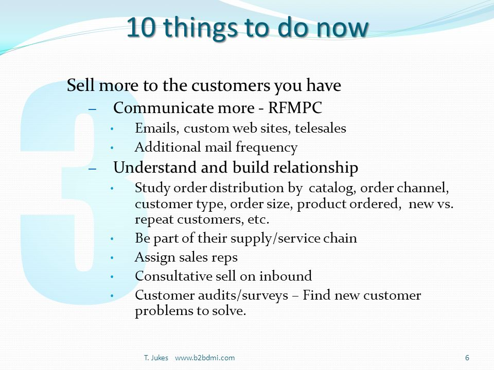 10 things to do now Sell more to the customers you have – Communicate more - RFMPC Emails, custom web sites, telesales Additional mail frequency – Understand and build relationship Study order distribution by catalog, order channel, customer type, order size, product ordered, new vs.