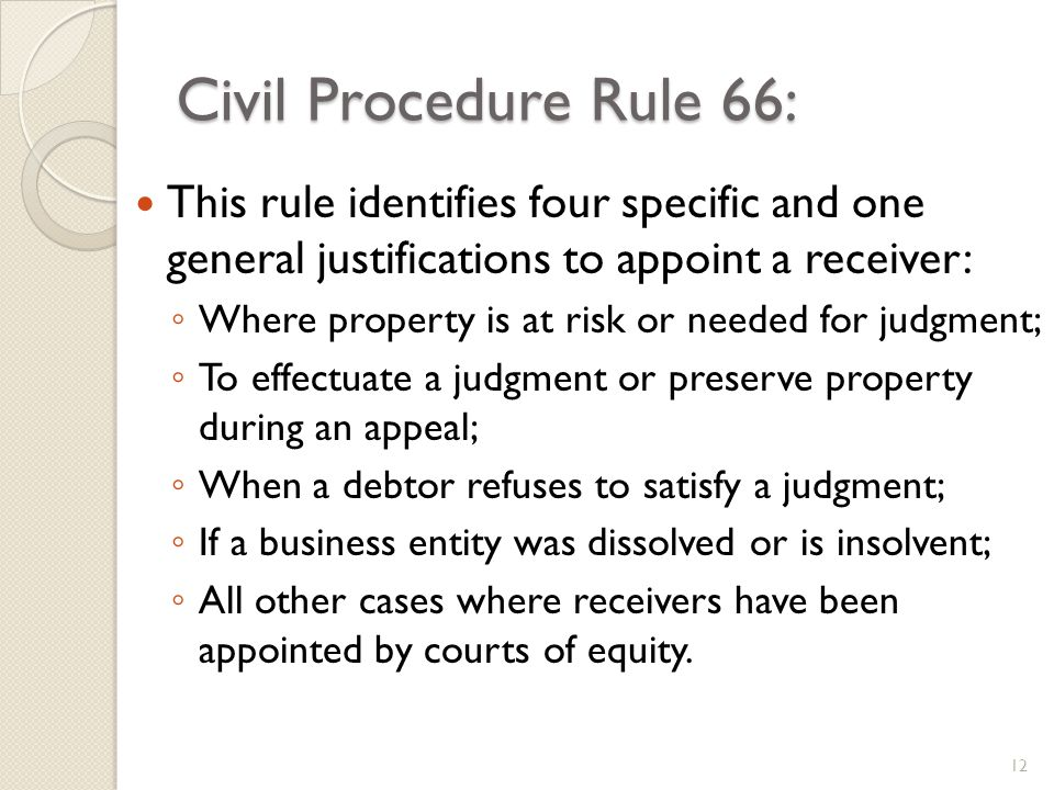 Civil Procedure Rule 66: This rule identifies four specific and one general justifications to appoint a receiver: Where property is at risk or needed for judgment; To effectuate a judgment or preserve property during an appeal; When a debtor refuses to satisfy a judgment; If a business entity was dissolved or is insolvent; All other cases where receivers have been appointed by courts of equity.