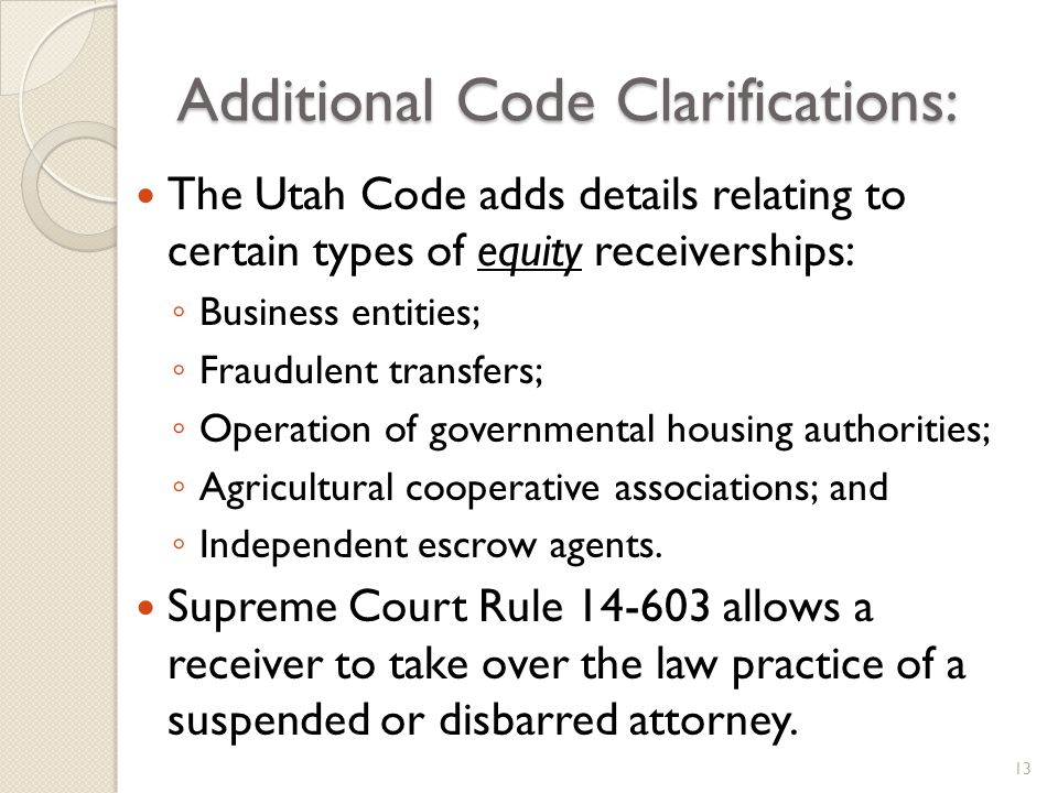 Additional Code Clarifications: The Utah Code adds details relating to certain types of equity receiverships: Business entities; Fraudulent transfers; Operation of governmental housing authorities; Agricultural cooperative associations; and Independent escrow agents.