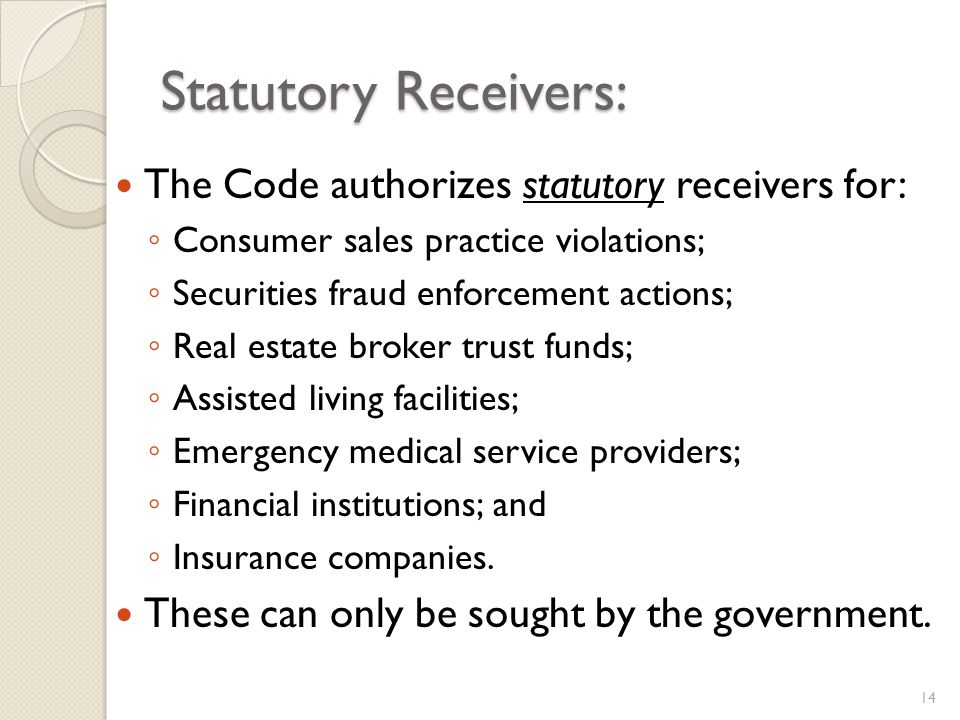 Statutory Receivers: The Code authorizes statutory receivers for: Consumer sales practice violations; Securities fraud enforcement actions; Real estate broker trust funds; Assisted living facilities; Emergency medical service providers; Financial institutions; and Insurance companies.