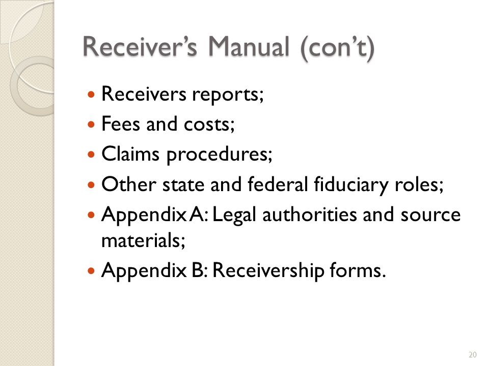 Receivers Manual (cont) Receivers reports; Fees and costs; Claims procedures; Other state and federal fiduciary roles; Appendix A: Legal authorities and source materials; Appendix B: Receivership forms.