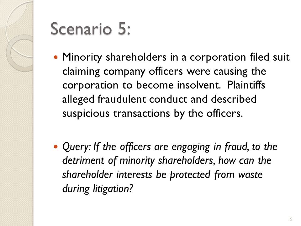 Scenario 5: Minority shareholders in a corporation filed suit claiming company officers were causing the corporation to become insolvent.
