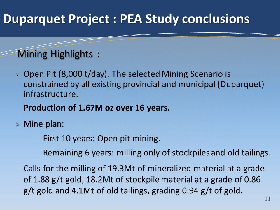 12 Duparquet Project : PEA Study conclusions Open Pit parameters: Mining Cost = $2.40/t Mining Recovery = 90% Mining Dilution = 10% Pit Slope = 52 ˚ Milling Cost = $13.61/t Milling Recovery = 93.9% Strip Ratio = 5.52 : 1 Average Recovery = 93.2% Gold price = $1472 USD, FX = $1.01.