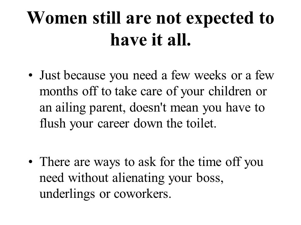 Continued… Even though the workplace is more understanding when it comes to balancing work and family these days, many women still find they re having to apologize for their choices and they re constantly struggling to stay on the upward-mobility track.