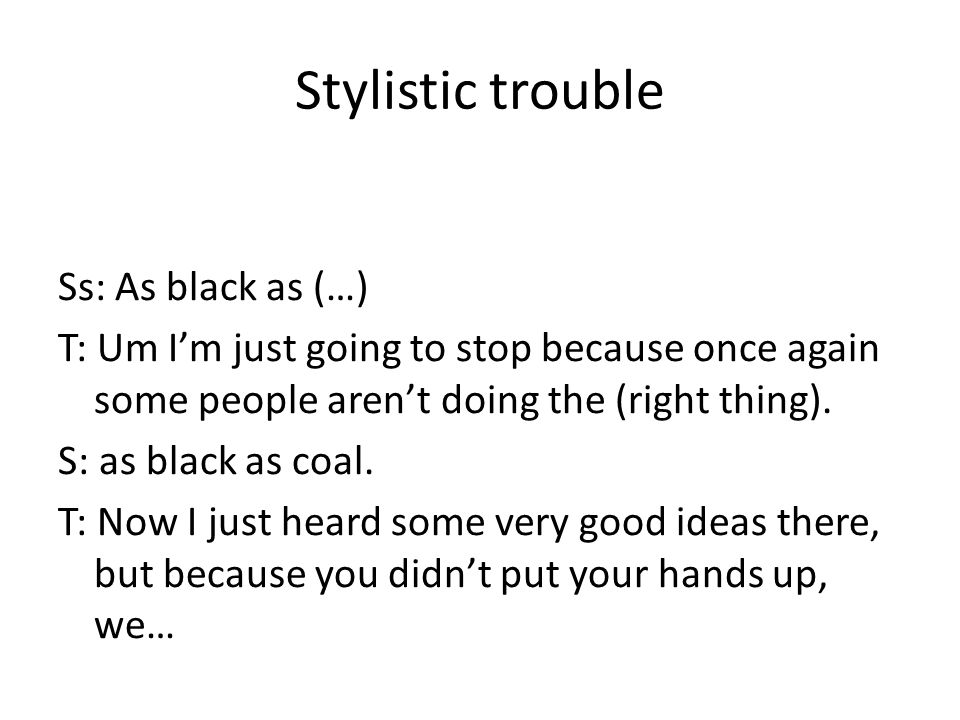 Stylistic trouble Ss: As black as (…) T: Um Im just going to stop because once again some people arent doing the (right thing).