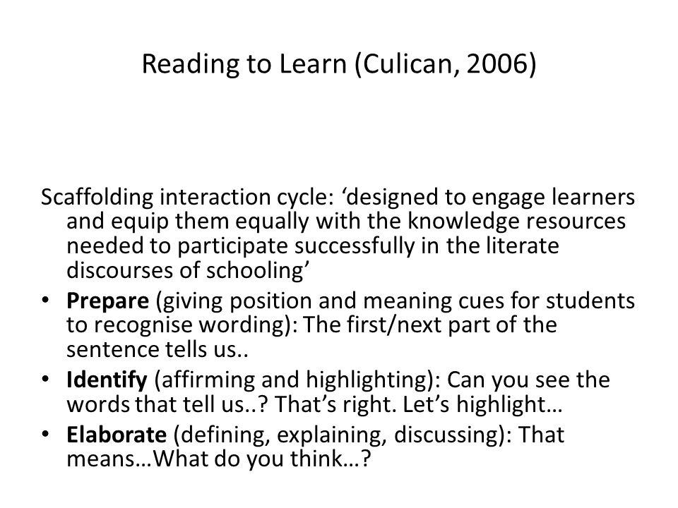 Reading to Learn (Culican, 2006) Scaffolding interaction cycle: designed to engage learners and equip them equally with the knowledge resources needed to participate successfully in the literate discourses of schooling Prepare (giving position and meaning cues for students to recognise wording): The first/next part of the sentence tells us..