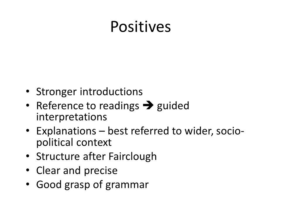 Positives Stronger introductions Reference to readings guided interpretations Explanations – best referred to wider, socio- political context Structure after Fairclough Clear and precise Good grasp of grammar