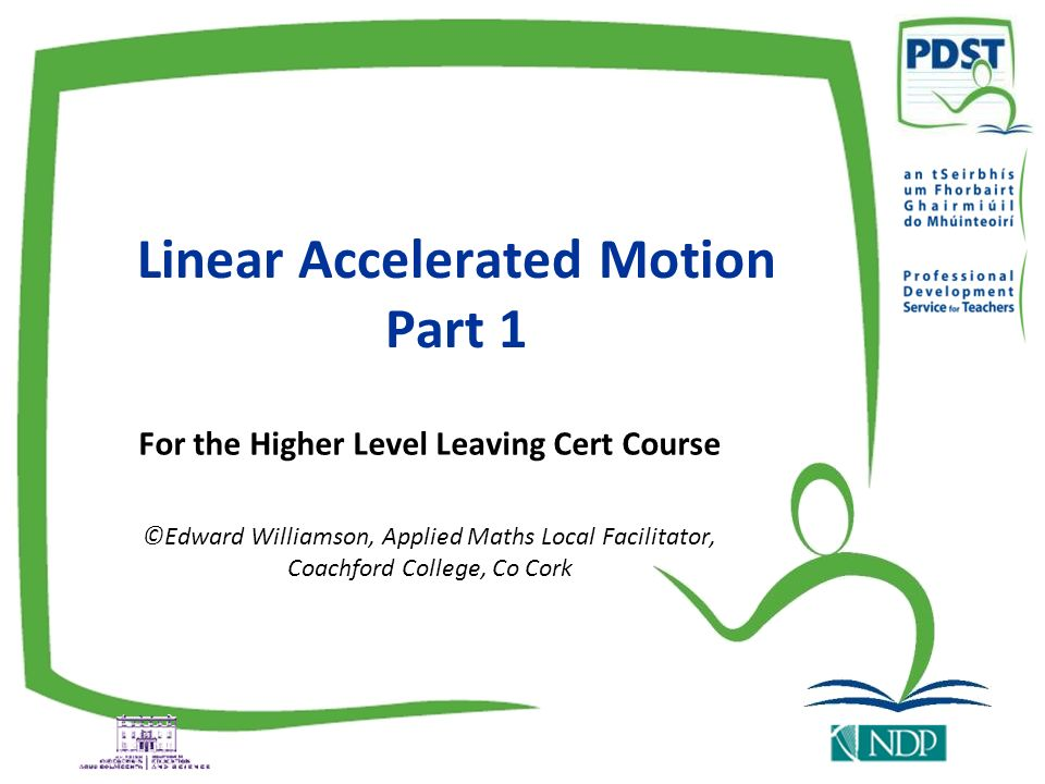 Linear Accelerated Motion Part 1 For the Higher Level Leaving Cert Course ©Edward Williamson, Applied Maths Local Facilitator, Coachford College, Co C