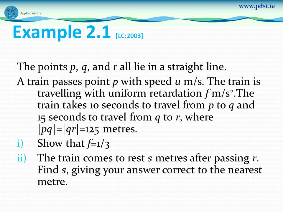 www.pdst.ie Example 2.1 [LC:2003] The points p, q, and r all lie in a straight line. A train passes point p with speed u m/s. The train is travelling