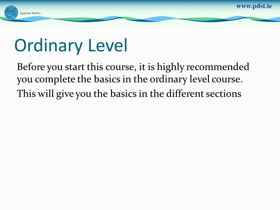 www.pdst.ie Ordinary Level Before you start this course, it is highly recommended you complete the basics in the ordinary level course. This will give