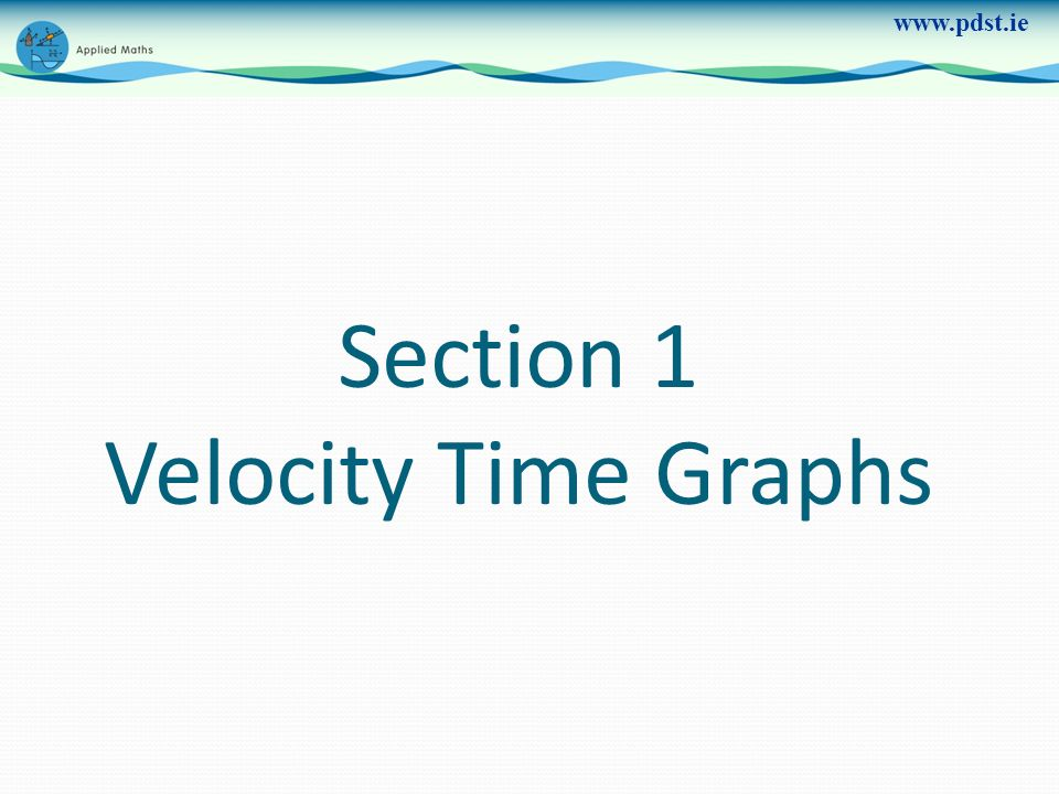 www.pdst.ie Section 1 Velocity Time Graphs