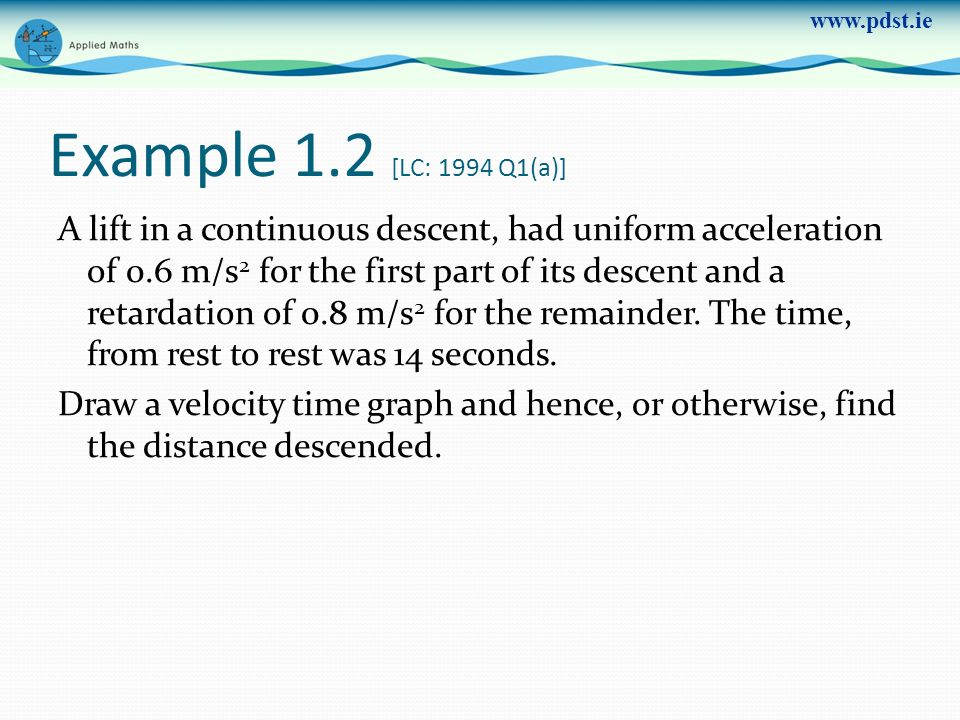 www.pdst.ie Example 1.2 [LC: 1994 Q1(a)] A lift in a continuous descent, had uniform acceleration of 0.6 m/s 2 for the first part of its descent and a