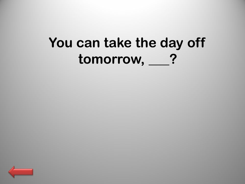 You can take the day off tomorrow, ___?