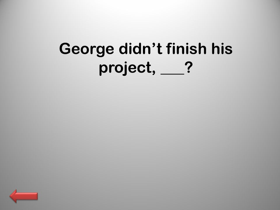 George didnt finish his project, ___?