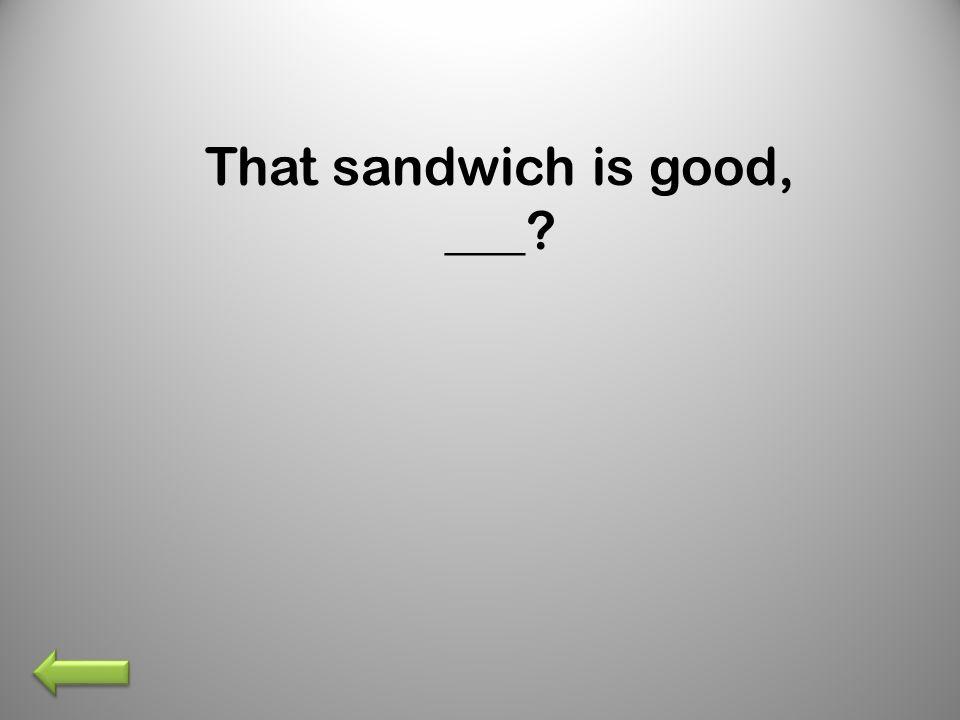 That sandwich is good, ___?