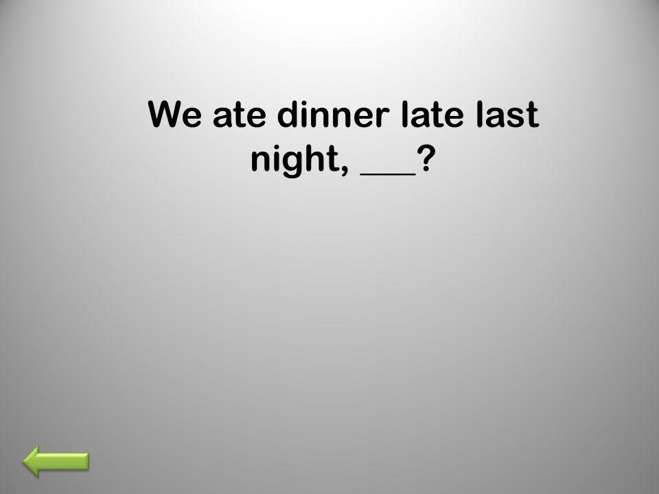 We ate dinner late last night, ___?