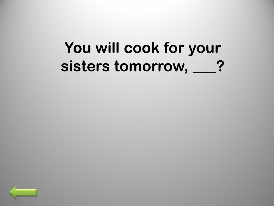 You will cook for your sisters tomorrow, ___?