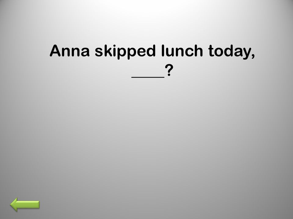 Anna skipped lunch today, ____?