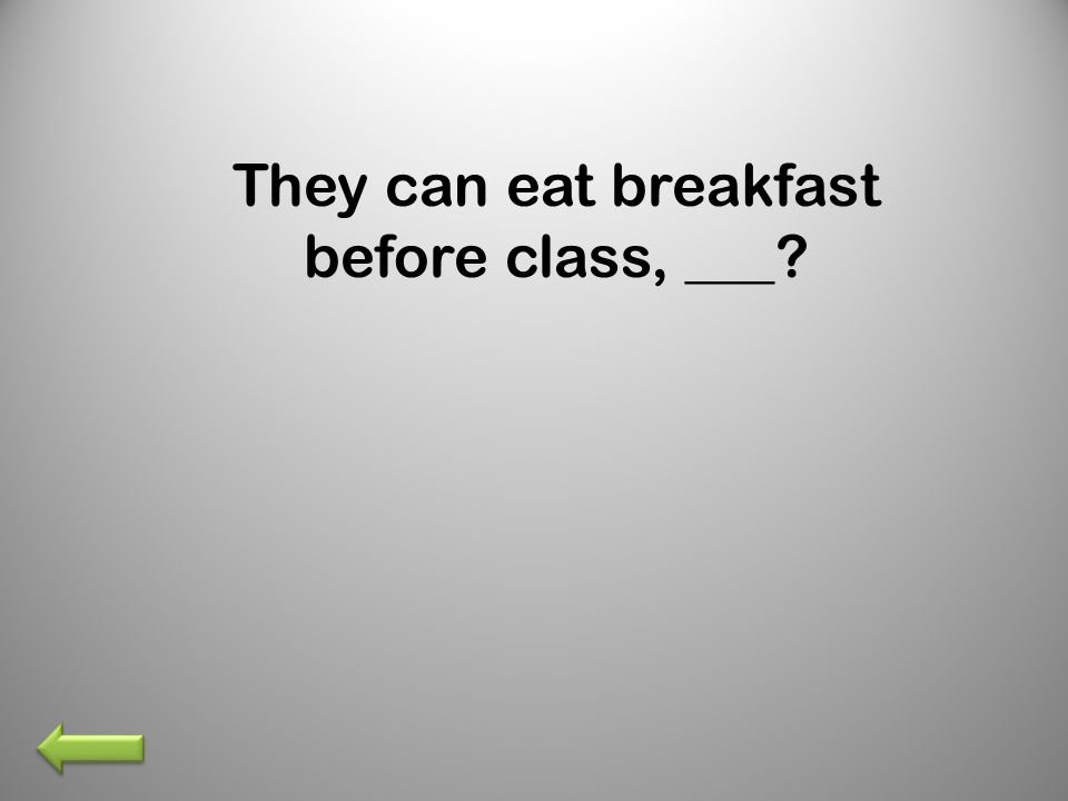 They can eat breakfast before class, ___?